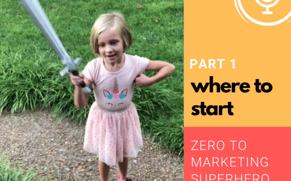 Where to Start – Zero to Marketing Superhero – Part 1