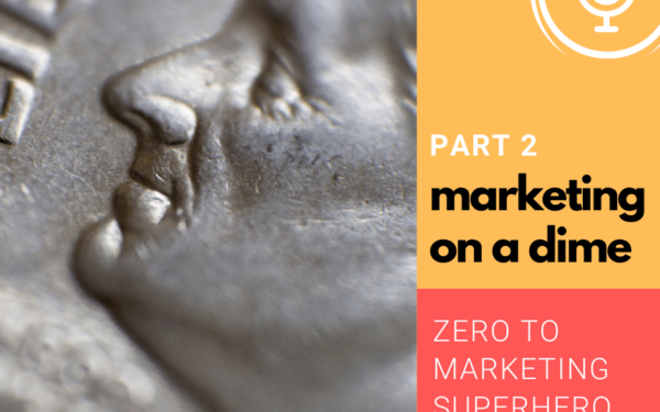 Marketing On a Dime – Zero to Marketing Super Hero – Part 2